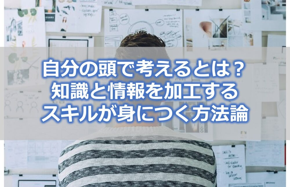 自分の頭で考えるとは?【知識と情報を加工するスキルが身につく方法論】