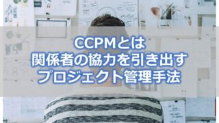 CCPMとは【関係者の協力を引き出せるプロジェクト管理手法】